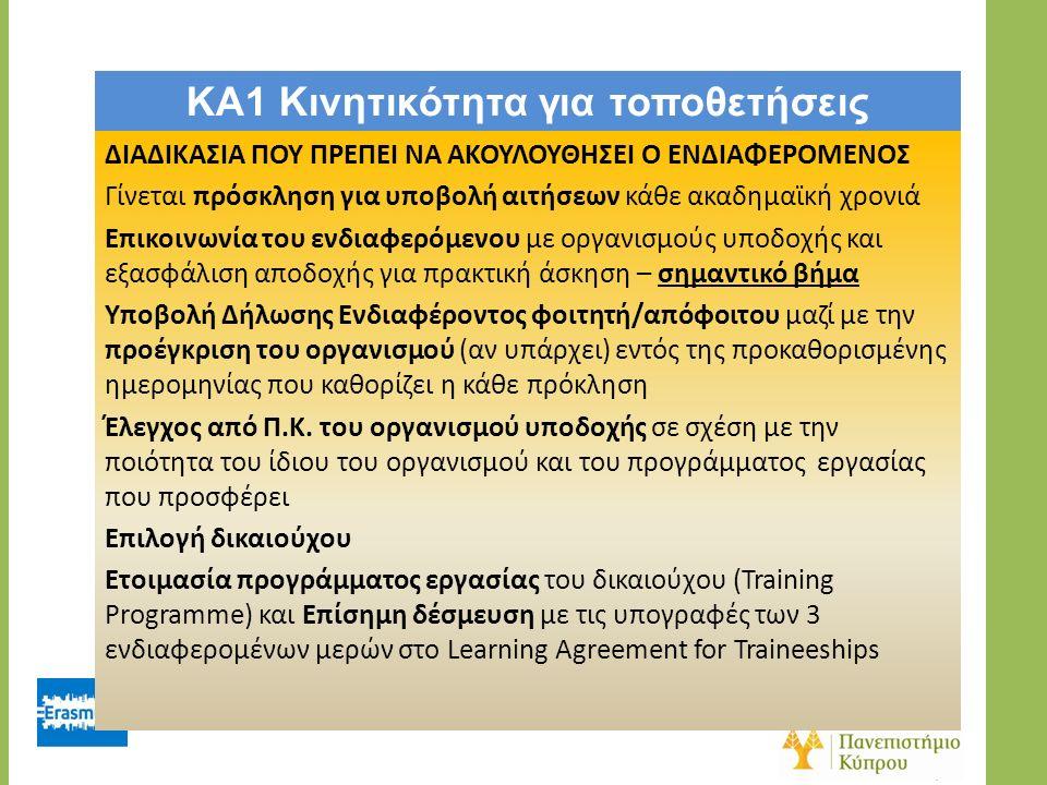 KA1 Κινητικότητα για τοποθετήσεις ΔΙΑΔΙΚΑΣΙΑ ΠΟΥ ΠΡΕΠΕΙ ΝΑ ΑΚΟΥΛΟΥΘΗΣΕΙ Ο ΕΝΔΙΑΦΕΡΟΜΕΝΟΣ Γίνεται πρόσκληση για υποβολή αιτήσεων κάθε ακαδημαϊκή χρονιά Επικοινωνία του ενδιαφερόμενου με οργανισμούς υποδοχής και εξασφάλιση αποδοχής για πρακτική άσκηση – σημαντικό βήμα Υποβολή Δήλωσης Ενδιαφέροντος φοιτητή/απόφοιτου μαζί με την προέγκριση του οργανισμού (αν υπάρχει) εντός της προκαθορισμένης ημερομηνίας που καθορίζει η κάθε πρόκληση Έλεγχος από Π.Κ.