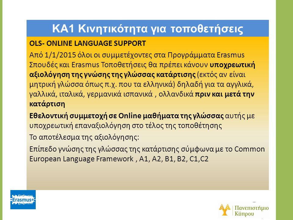 KA1 Κινητικότητα για τοποθετήσεις OLS- ONLINE LANGUAGE SUPPORT Από 1/1/2015 όλοι οι συμμετέχοντες στα Προγράμματα Erasmus Σπουδές και Erasmus Τοποθετήσεις θα πρέπει κάνουν υποχρεωτική αξιολόγηση της γνώσης της γλώσσας κατάρτισης (εκτός αν είναι μητρική γλώσσα όπως π.χ.