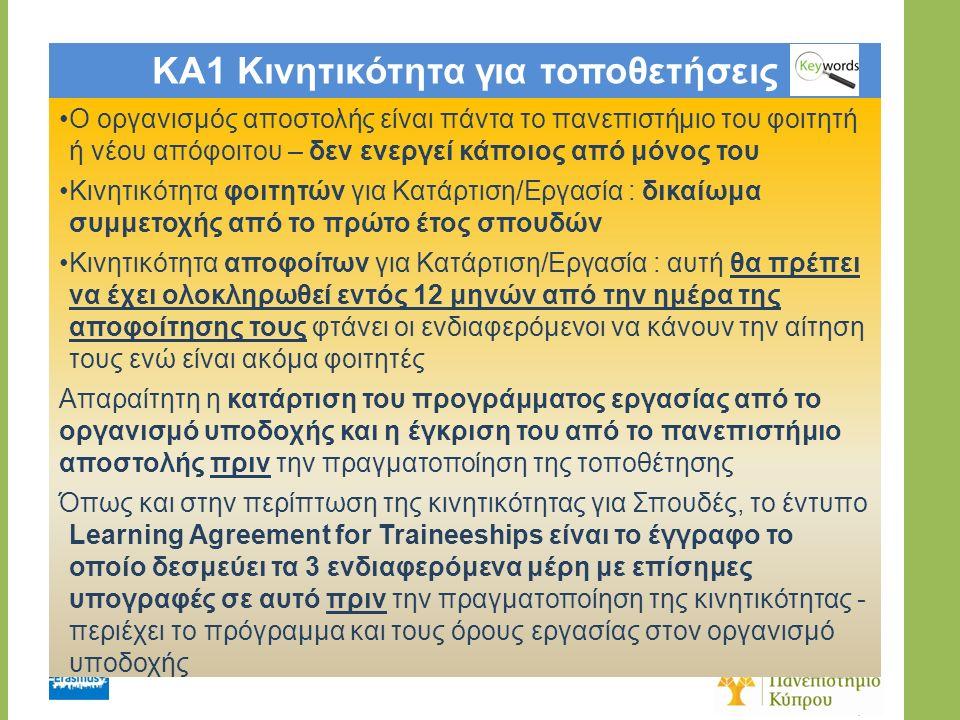 KA1 Κινητικότητα για τοποθετήσεις Ο οργανισμός αποστολής είναι πάντα το πανεπιστήμιο του φοιτητή ή νέου απόφοιτου – δεν ενεργεί κάποιος από μόνος του Κινητικότητα φοιτητών για Κατάρτιση/Εργασία : δικαίωμα συμμετοχής από το πρώτο έτος σπουδών Κινητικότητα αποφοίτων για Κατάρτιση/Εργασία : αυτή θα πρέπει να έχει ολοκληρωθεί εντός 12 μηνών από την ημέρα της αποφοίτησης τους φτάνει οι ενδιαφερόμενοι να κάνουν την αίτηση τους ενώ είναι ακόμα φοιτητές Απαραίτητη η κατάρτιση του προγράμματος εργασίας από το οργανισμό υποδοχής και η έγκριση του από το πανεπιστήμιο αποστολής πριν την πραγματοποίηση της τοποθέτησης Όπως και στην περίπτωση της κινητικότητας για Σπουδές, το έντυπο Learning Agreement for Traineeships είναι το έγγραφο το οποίο δεσμεύει τα 3 ενδιαφερόμενα μέρη με επίσημες υπογραφές σε αυτό πριν την πραγματοποίηση της κινητικότητας - περιέχει το πρόγραμμα και τους όρους εργασίας στον οργανισμό υποδοχής