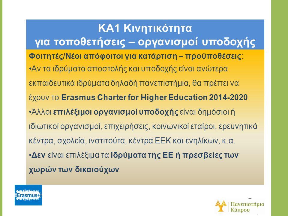 KA1 Κινητικότητα για τοποθετήσεις – οργανισμοί υποδοχής Φοιτητές/Νέοι απόφοιτοι για κατάρτιση – προϋποθέσεις: Αν τα ιδρύματα αποστολής και υποδοχής είναι ανώτερα εκπαιδευτικά ιδρύματα δηλαδή πανεπιστήμια, θα πρέπει να έχουν το Erasmus Charter for Higher Education 2014-2020 Άλλοι επιλέξιμοι οργανισμοί υποδοχής είναι δημόσιοι ή ιδιωτικοί οργανισμοί, επιχειρήσεις, κοινωνικοί εταίροι, ερευνητικά κέντρα, σχολεία, ινστιτούτα, κέντρα ΕΕΚ και ενηλίκων, κ.α.