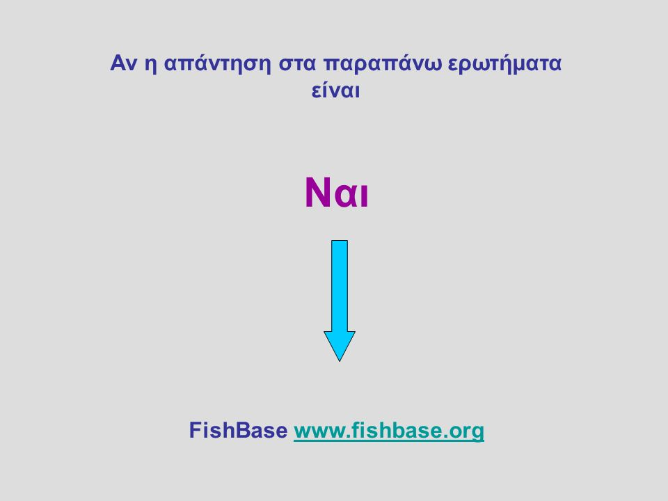Αν η απάντηση στα παραπάνω ερωτήματα είναι Ναι FishBase www.fishbase.orgwww.fishbase.org