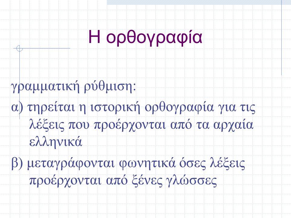 Η ορθογραφία γραμματική ρύθμιση: α) τηρείται η ιστορική ορθογραφία για τις λέξεις που προέρχονται από τα αρχαία ελληνικά β) μεταγράφονται φωνητικά όσε