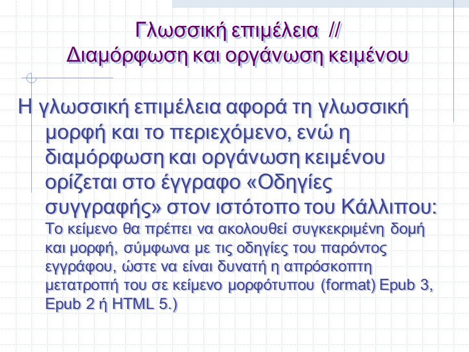 Γλωσσική επιμέλεια // Διαμόρφωση και οργάνωση κειμένου Γλωσσική επιμέλεια : «Οδηγός γλωσσικής επιμέλειας για συγγραφικές ομάδες», www.kallipos.gr: Επικεντρώνεται σε «καλές πρακτικές»: ορθογραφία (γενικά, το τελικό -ν, μεταγραφή κύριων ονομάτων ξένης προέλευσης, συντομογραφίες, αρκτικόλεξα, κεφαλαία-πεζά, μετρικό σύστημα, λίστες και απαρίθμηση), στίξη [τελεία, κόμμα, άνω τελεία, διπλή τελεία, παρένθεση, αγκύλες, εισαγωγικά, ενωτικό, παύλα μεσαίου μεγέθους, μεγάλη παύλα (διπλή ή μονή), αποσιωπητικά, κάθετος], γραμματική και σύνταξη.