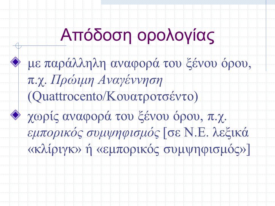 Απόδοση ορολογίας με παράλληλη αναφορά του ξένου όρου, π.χ. Πρώιμη Αναγέννηση (Quattrocento/Κουατροτσέντο) χωρίς αναφορά του ξένου όρου, π.χ. εμπορικό