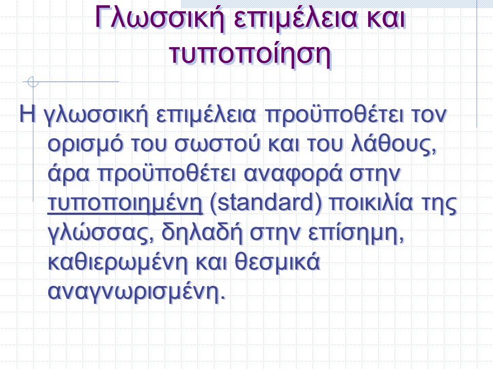 Γλωσσική επιμέλεια και τυποποίηση Η γλωσσική επιμέλεια προϋποθέτει τον ορισμό του σωστού και του λάθους, άρα προϋποθέτει αναφορά στην τυποποιημένη (st