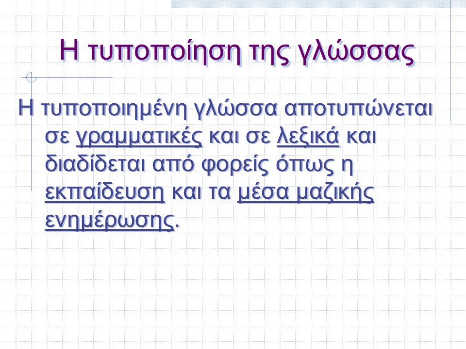 Η τυποποίηση της γλώσσας Η τυποποιημένη γλώσσα αποτυπώνεται σε γραμματικές και σε λεξικά και διαδίδεται από φορείς όπως η εκπαίδευση και τα μέσα μαζικ