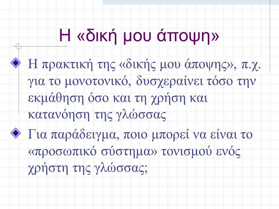 Η «δική μου άποψη» Η πρακτική της «δικής μου άποψης», π.χ. για το μονοτονικό, δυσχεραίνει τόσο την εκμάθηση όσο και τη χρήση και κατανόηση της γλώσσας