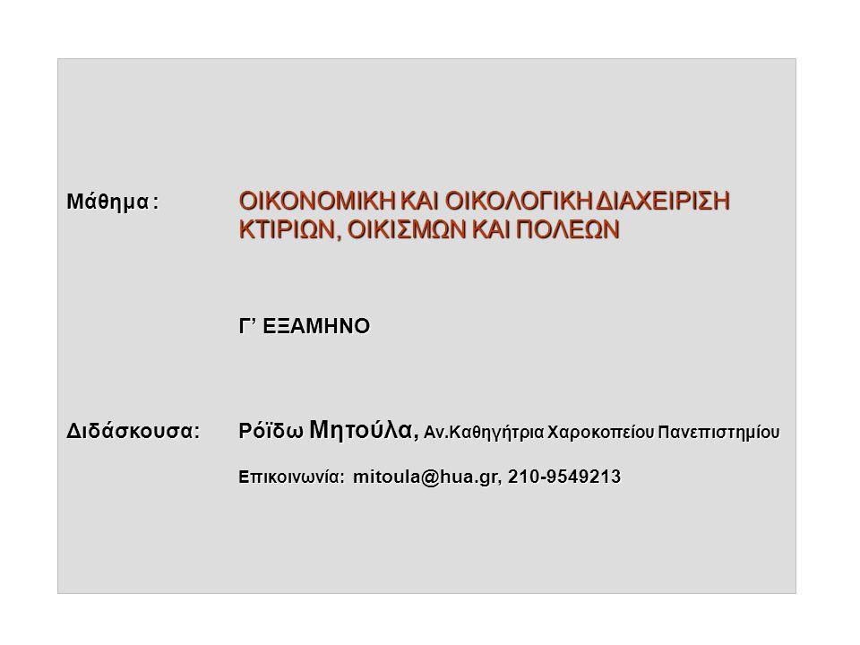 Μάθημα: ΟΙΚΟΝΟΜΙΚΗ ΚΑΙ ΟΙΚΟΛΟΓΙΚΗ ΔΙΑΧΕΙΡΙΣΗ ΚΤΙΡΙΩΝ, ΟΙΚΙΣΜΩΝ ΚΑΙ ΠΟΛΕΩΝ Γ' ΕΞΑΜΗΝΟ Διδάσκουσα: Ρόϊδω Μητούλα, Αν.Καθηγήτρια Χαροκοπείου Πανεπιστημίου Επικοινωνία: mitoula@hua.gr, 210-9549213