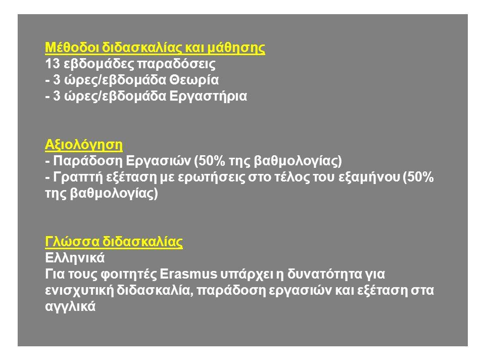 Μέθοδοι διδασκαλίας και μάθησης 13 εβδομάδες παραδόσεις - 3 ώρες/εβδομάδα Θεωρία - 3 ώρες/εβδομάδα Εργαστήρια Αξιολόγηση - Παράδοση Εργασιών (50% της βαθμολογίας) - Γραπτή εξέταση με ερωτήσεις στο τέλος του εξαμήνου (50% της βαθμολογίας) Γλώσσα διδασκαλίας Ελληνικά Για τους φοιτητές Erasmus υπάρχει η δυνατότητα για ενισχυτική διδασκαλία, παράδοση εργασιών και εξέταση στα αγγλικά