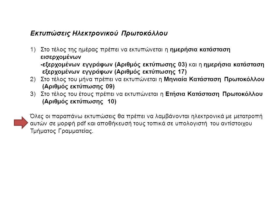 Εκτυπώσεις Ηλεκτρονικού Πρωτοκόλλου 1)Στο τέλος της ημέρας πρέπει να εκτυπώνεται η ημερήσια κατάσταση εισερχομένων -εξερχομένων εγγράφων (Αριθμός εκτύπωσης 03) και η ημερήσια κατάσταση εξερχομένων εγγράφων (Αριθμός εκτύπωσης 17) 2)Στο τέλος του μήνα πρέπει να εκτυπώνεται η Μηνιαία Κατάσταση Πρωτοκόλλου (Αριθμός εκτύπωσης 09) 3)Στο τέλος του έτους πρέπει να εκτυπώνεται η Ετήσια Κατάσταση Πρωτοκόλλου (Αριθμός εκτύπωσης 10) Όλες οι παραπάνω εκτυπώσεις θα πρέπει να λαμβάνονται ηλεκτρονικά με μετατροπή αυτών σε μορφή pdf και αποθήκευσή τους τοπικά σε υπολογιστή του αντίστοιχου Τμήματος Γραμματείας.