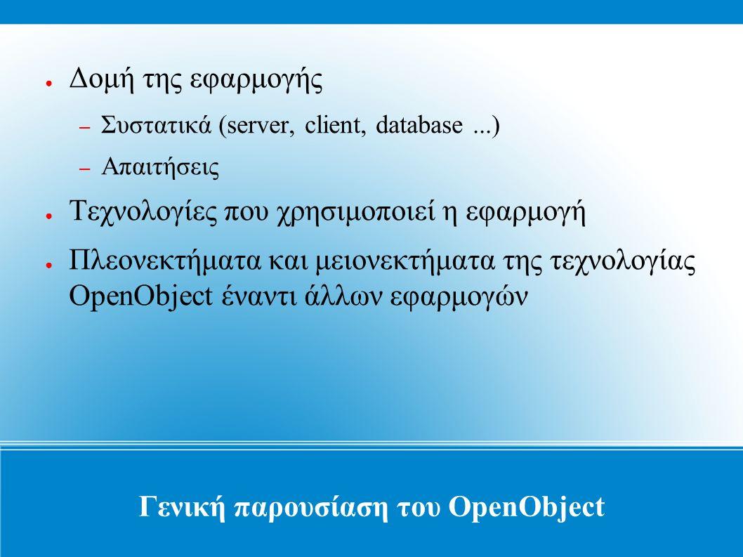 Γενική παρουσίαση του OpenObject ● Δομή της εφαρμογής – Συστατικά (server, client, database...) – Απαιτήσεις ● Τεχνολογίες που χρησιμοποιεί η εφαρμογή ● Πλεονεκτήματα και μειονεκτήματα της τεχνολογίας OpenObject έναντι άλλων εφαρμογών