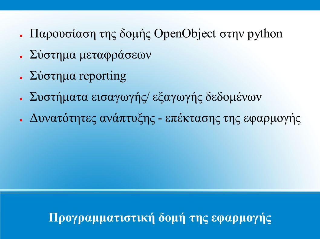 Προγραμματιστική δομή της εφαρμογής ● Παρουσίαση της δομής OpenObject στην python ● Σύστημα μεταφράσεων ● Σύστημα reporting ● Συστήματα εισαγωγής/ εξαγωγής δεδομένων ● Δυνατότητες ανάπτυξης - επέκτασης της εφαρμογής