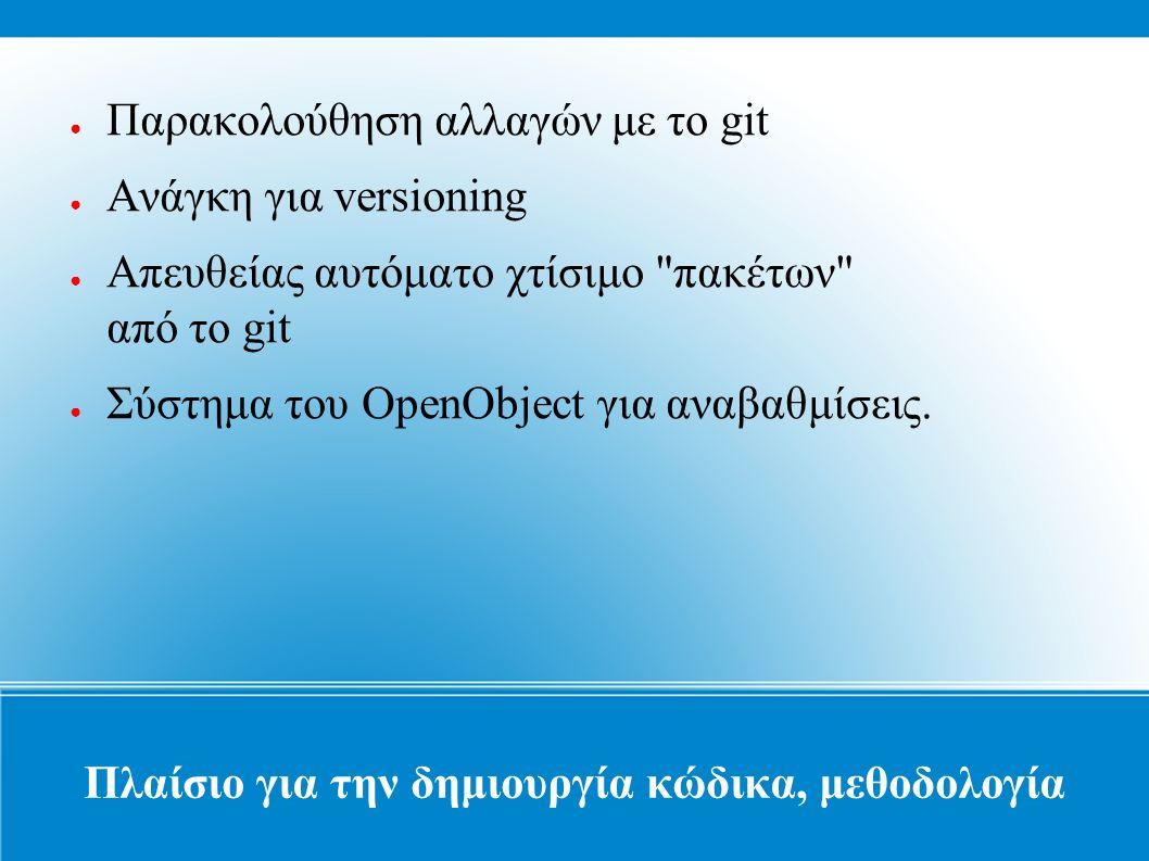 Πλαίσιο για την δημιουργία κώδικα, μεθοδολογία ● Παρακολούθηση αλλαγών με το git ● Ανάγκη για versioning ● Απευθείας αυτόματο χτίσιμο πακέτων από το git ● Σύστημα του OpenObject για αναβαθμίσεις.