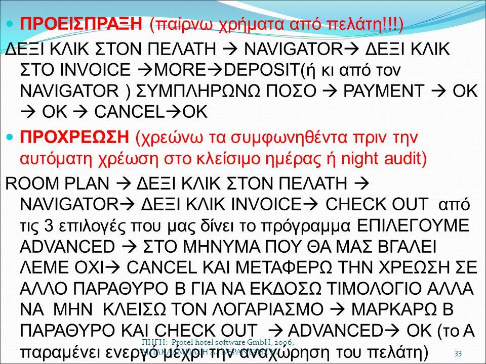 ΠΡΟΕΙΣΠΡΑΞΗ (παίρνω χρήματα από πελάτη!!!) ΔΕΞΙ ΚΛΙΚ ΣΤΟΝ ΠΕΛΑΤΗ  NAVIGATOR  ΔΕΞΙ ΚΛΙΚ ΣΤΟ INVOICE  MORE  DEPOSIT(ή κι από τον NAVIGATOR ) ΣΥΜΠΛΗΡΩΝΩ ΠΟΣΟ  PAYMENT  OK  OK  CANCEL  OK ΠΡΟΧΡΕΩΣΗ (χρεώνω τα συμφωνηθέντα πριν την αυτόματη χρέωση στο κλείσιμο ημέρας ή night audit) ROOM PLAN  ΔΕΞΙ ΚΛΙΚ ΣΤΟΝ ΠΕΛΑΤΗ  NAVIGATOR  ΔΕΞΙ ΚΛΙΚ INVOICE  CHECK OUT από τις 3 επιλογές που μας δίνει το πρόγραμμα ΕΠΙΛΕΓΟΥΜΕ ADVANCED  ΣΤΟ ΜΗΝΥΜΑ ΠΟΥ ΘΑ ΜΑΣ ΒΓΑΛΕΙ ΛΕΜΕ ΟΧΙ  CANCEL KAI ΜΕΤΑΦΕΡΩ ΤΗΝ ΧΡΕΩΣΗ ΣΕ ΑΛΛΟ ΠΑΡΑΘΥΡΟ Β ΓΙΑ ΝΑ ΕΚΔΟΣΩ ΤΙΜΟΛΟΓΙΟ ΑΛΛΑ ΝΑ ΜΗΝ ΚΛΕΙΣΩ ΤΟΝ ΛΟΓΑΡΙΑΣΜΟ  ΜΑΡΚΑΡΩ Β ΠΑΡΑΘΥΡΟ ΚΑΙ CHECK OUT  ADVANCED  ΟΚ (το Α παραμένει ενεργό μέχρι την αναχώρηση του πελάτη) ΠΗΓΗ: Protel hotel software GmbH, 2006, ΜΠΑΚΑΛΜΠΑΣΗ Α., ΝΕΡΑΝΤΖΗΣ Κ.33