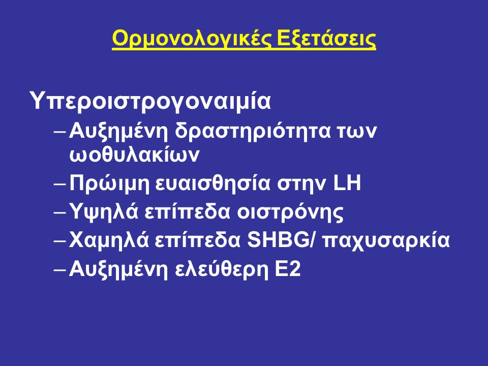Ορμονολογικές Εξετάσεις Υπεροιστρογοναιμία –Αυξημένη δραστηριότητα των ωοθυλακίων –Πρώιμη ευαισθησία στην LH –Υψηλά επίπεδα οιστρόνης –Χαμηλά επίπεδα SHBG/ παχυσαρκία –Αυξημένη ελεύθερη E2