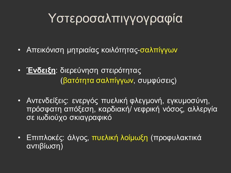 Υστεροσαλπιγγογραφία Απεικόνιση μητριαίας κοιλότητας-σαλπίγγων Ένδειξη: διερεύνηση στειρότητας (βατότητα σαλπίγγων, συμφύσεις) Αντενδείξεις: ενεργός π