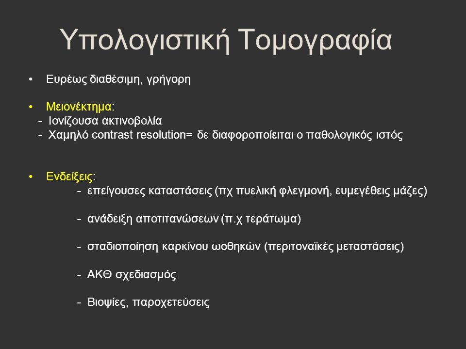 Υπολογιστική Τομογραφία Ευρέως διαθέσιμη, γρήγορη Μειονέκτημα: - Ιονίζουσα ακτινοβολία - Χαμηλό contrast resolution= δε διαφοροποίειται ο παθολογικός ιστός Ενδείξεις: - επείγουσες καταστάσεις (πχ πυελική φλεγμονή, ευμεγέθεις μάζες) - ανάδειξη αποτιτανώσεων (π.χ τεράτωμα) - σταδιοποίηση καρκίνου ωοθηκών (περιτοναϊκές μεταστάσεις) - ΑΚΘ σχεδιασμός - Βιοψίες, παροχετεύσεις
