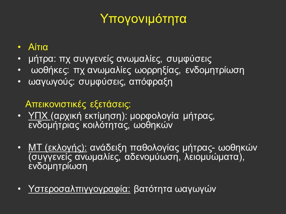 Αίτια μήτρα: πχ συγγενείς ανωμαλίες, συμφύσεις ωοθήκες: πχ ανωμαλίες ωορρηξίας, ενδομητρίωση ωαγωγούς: συμφύσεις, απόφραξη Απεικονιστικές εξετάσεις: ΥΠΧ (αρχική εκτίμηση): μορφολογία μήτρας, ενδομήτριας κοιλότητας, ωοθηκών ΜΤ (εκλογής): ανάδειξη παθολογίας μήτρας- ωοθηκών (συγγενείς ανωμαλίες, αδενομύωση, λειομυώματα), ενδομητρίωση Υστεροσαλπιγγογραφία: βατότητα ωαγωγών