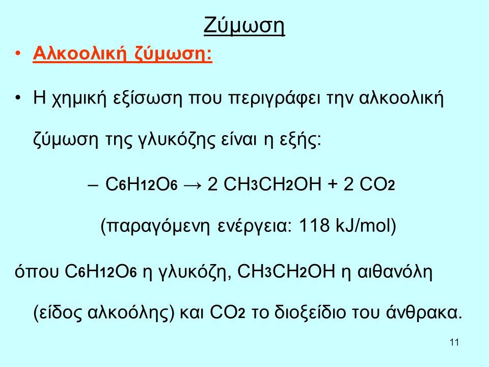 11 Ζύμωση Αλκοολική ζύμωση: Η χημική εξίσωση που περιγράφει την αλκοολική ζύμωση της γλυκόζης είναι η εξής: – C 6 H 12 O 6 → 2 CH 3 CH 2 OH + 2 CO 2 (