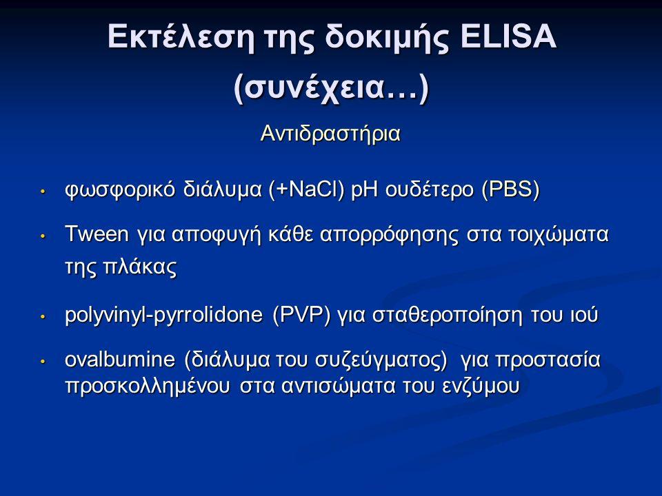 Εκτέλεση της δοκιμής ELISA (συνέχεια…) Αντιδραστήρια φωσφορικό διάλυμα (+NaCl) pH ουδέτερο (PBS) φωσφορικό διάλυμα (+NaCl) pH ουδέτερο (PBS) Τween για αποφυγή κάθε απορρόφησης στα τοιχώματα της πλάκας Τween για αποφυγή κάθε απορρόφησης στα τοιχώματα της πλάκας polyvinyl-pyrrolidone (PVP) για σταθεροποίηση του ιού polyvinyl-pyrrolidone (PVP) για σταθεροποίηση του ιού οvalbumine (διάλυμα του συζεύγματος) για προστασία προσκολλημένου στα αντισώματα του ενζύμου οvalbumine (διάλυμα του συζεύγματος) για προστασία προσκολλημένου στα αντισώματα του ενζύμου