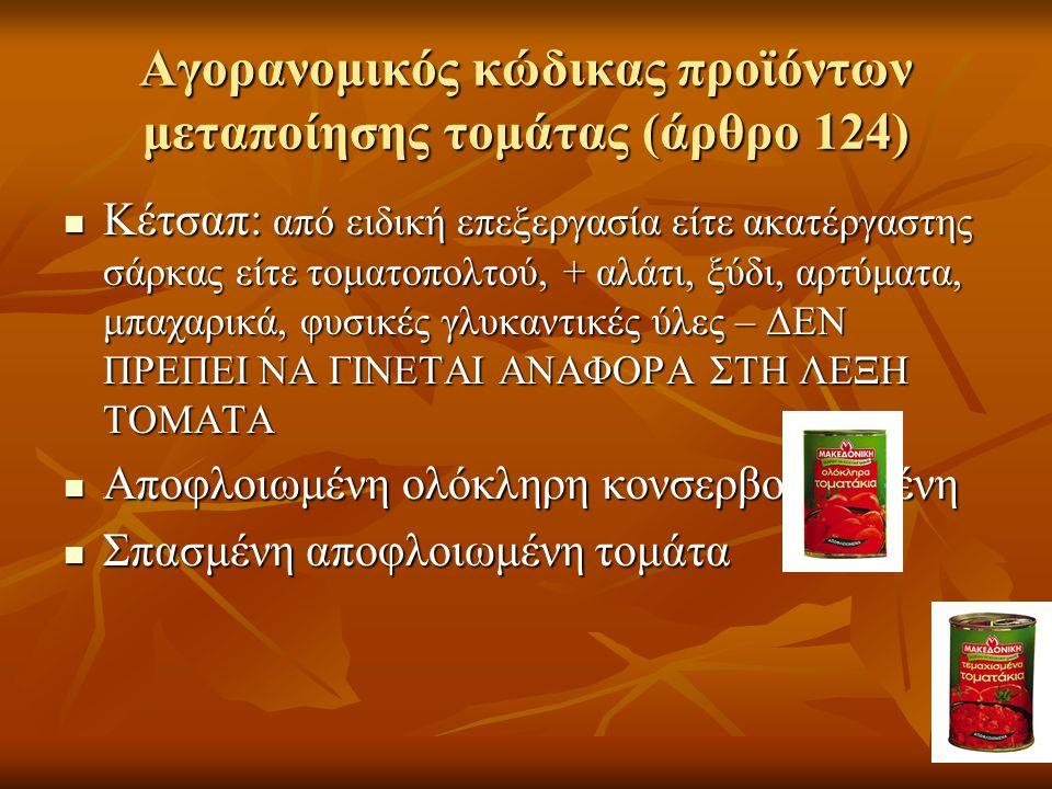 Αγορανομικός κώδικας προϊόντων μεταποίησης τομάτας (άρθρο 124) Κέτσαπ: από ειδική επεξεργασία είτε ακατέργαστης σάρκας είτε τοματοπολτού, + αλάτι, ξύδι, αρτύματα, μπαχαρικά, φυσικές γλυκαντικές ύλες – ΔΕΝ ΠΡΕΠΕΙ ΝΑ ΓΙΝΕΤΑΙ ΑΝΑΦΟΡΑ ΣΤΗ ΛΕΞΗ ΤΟΜΑΤΑ Κέτσαπ: από ειδική επεξεργασία είτε ακατέργαστης σάρκας είτε τοματοπολτού, + αλάτι, ξύδι, αρτύματα, μπαχαρικά, φυσικές γλυκαντικές ύλες – ΔΕΝ ΠΡΕΠΕΙ ΝΑ ΓΙΝΕΤΑΙ ΑΝΑΦΟΡΑ ΣΤΗ ΛΕΞΗ ΤΟΜΑΤΑ Αποφλοιωμένη ολόκληρη κονσερβοποιημένη Αποφλοιωμένη ολόκληρη κονσερβοποιημένη Σπασμένη αποφλοιωμένη τομάτα Σπασμένη αποφλοιωμένη τομάτα