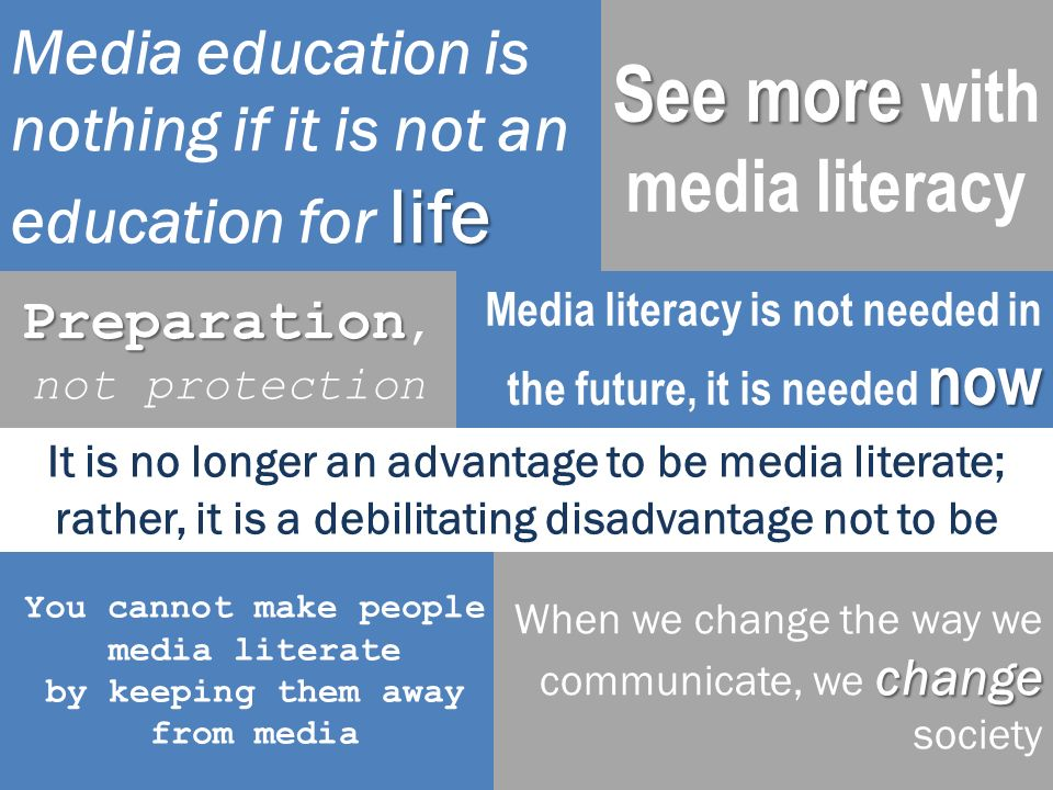 It is no longer an advantage to be media literate; rather, it is a debilitating disadvantage not to be life Media education is nothing if it is not an education for life 22 now Media literacy is not needed in the future, it is needed now See more See more with media literacy Preparation Preparation, not protection You cannot make people media literate by keeping them away from media change When we change the way we communicate, we change society