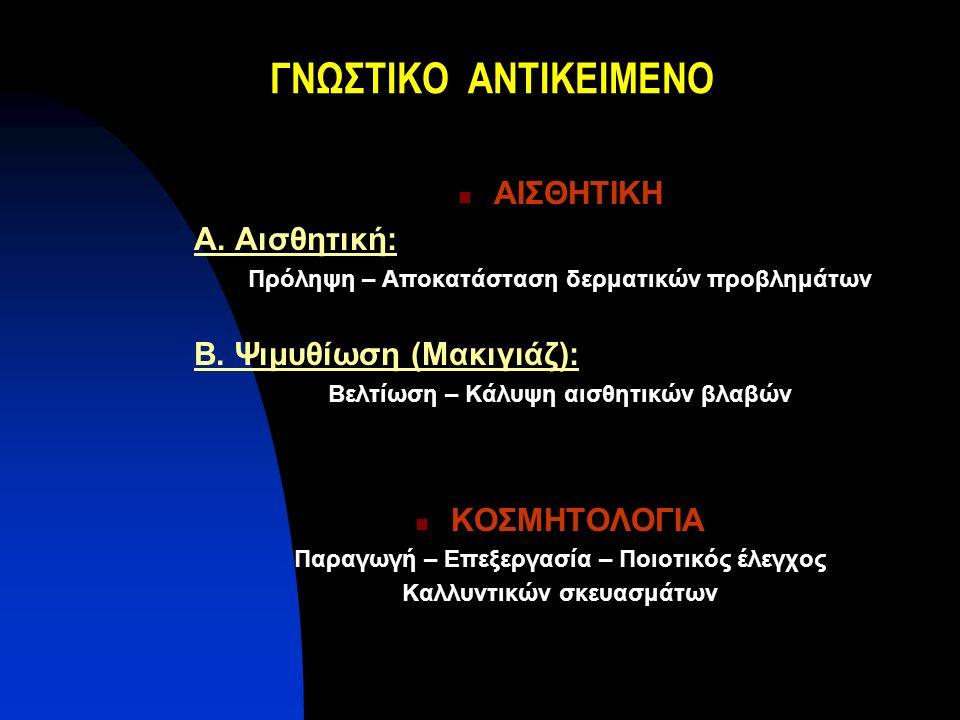 ΓΝΩΣΤΙΚΟ ΑΝΤΙΚΕΙΜΕΝΟ ΑΙΣΘΗΤΙΚΗ Α. Αισθητική: Πρόληψη – Αποκατάσταση δερματικών προβλημάτων Β. Ψιμυθίωση (Μακιγιάζ): Βελτίωση – Κάλυψη αισθητικών βλαβώ