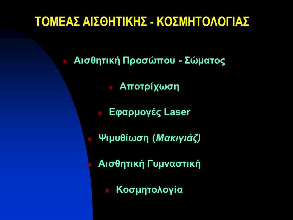 ΤΟΜΕΑΣ ΑΙΣΘΗΤΙΚΗΣ - ΚΟΣΜΗΤΟΛΟΓΙΑΣ Αισθητική Προσώπου - Σώματος Αποτρίχωση Εφαρμογές Laser Ψιμυθίωση (Μακιγιάζ) Αισθητική Γυμναστική Κοσμητολογία