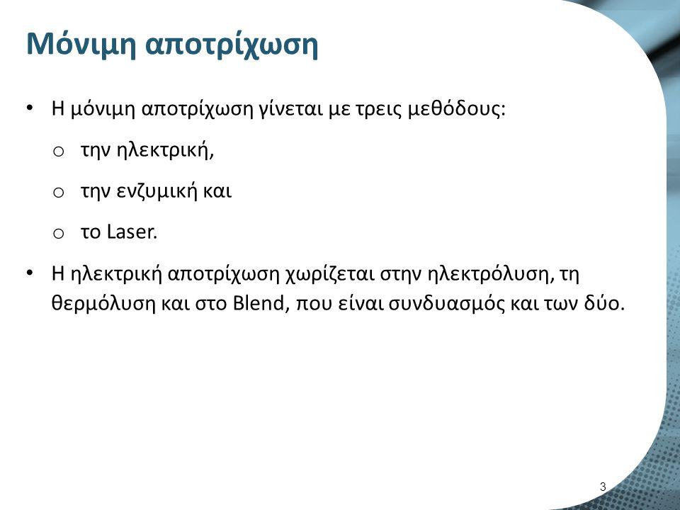 Μόνιμη αποτρίχωση Η μόνιμη αποτρίχωση γίνεται με τρεις μεθόδους: o την ηλεκτρική, o την ενζυμική και o το Laser.