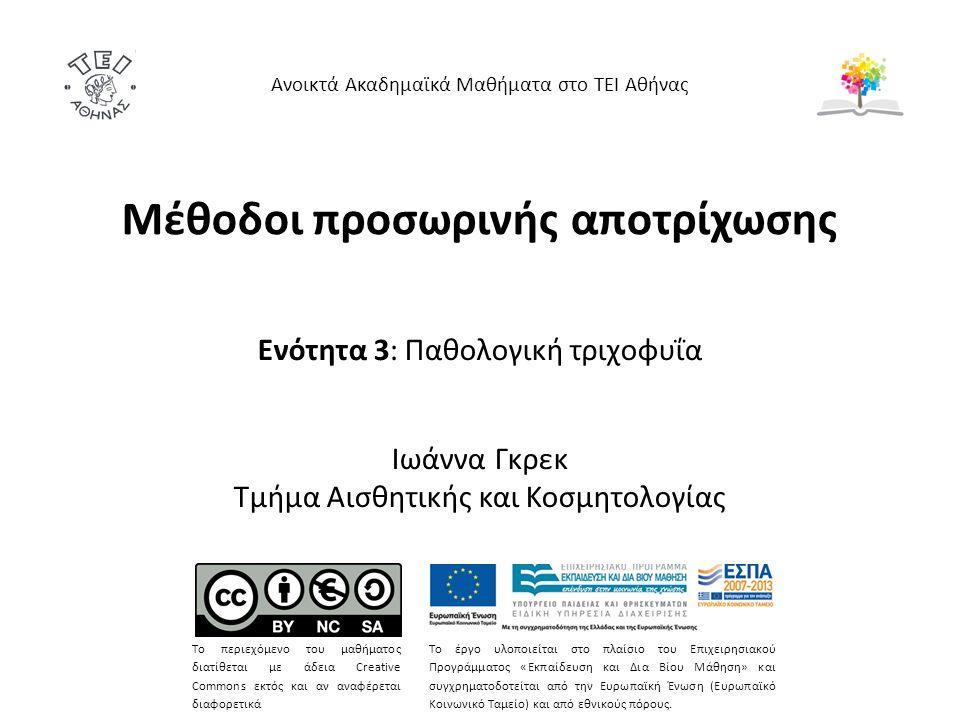 Μέθοδοι προσωρινής αποτρίχωσης Ενότητα 3: Παθολογική τριχοφυΐα Ιωάννα Γκρεκ Τμήμα Αισθητικής και Κοσμητολογίας Ανοικτά Ακαδημαϊκά Μαθήματα στο ΤΕΙ Αθήνας Το περιεχόμενο του μαθήματος διατίθεται με άδεια Creative Commons εκτός και αν αναφέρεται διαφορετικά Το έργο υλοποιείται στο πλαίσιο του Επιχειρησιακού Προγράμματος «Εκπαίδευση και Δια Βίου Μάθηση» και συγχρηματοδοτείται από την Ευρωπαϊκή Ένωση (Ευρωπαϊκό Κοινωνικό Ταμείο) και από εθνικούς πόρους.
