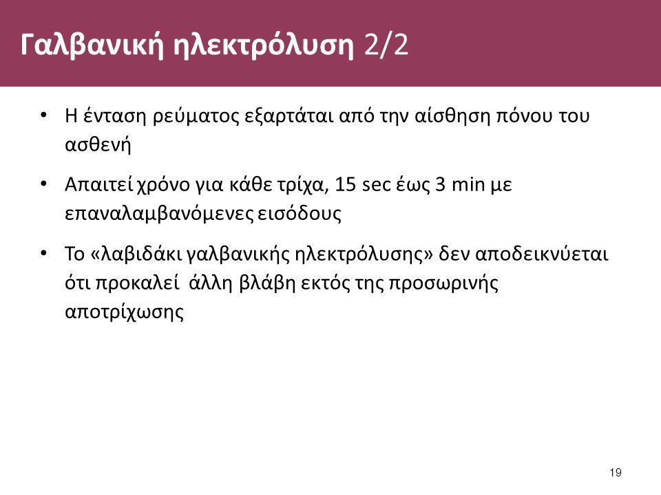 Γαλβανική ηλεκτρόλυση 2/2 Η ένταση ρεύματος εξαρτάται από την αίσθηση πόνου του ασθενή Απαιτεί χρόνο για κάθε τρίχα, 15 sec έως 3 min με επαναλαμβανόμενες εισόδους Το «λαβιδάκι γαλβανικής ηλεκτρόλυσης» δεν αποδεικνύεται ότι προκαλεί άλλη βλάβη εκτός της προσωρινής αποτρίχωσης 19