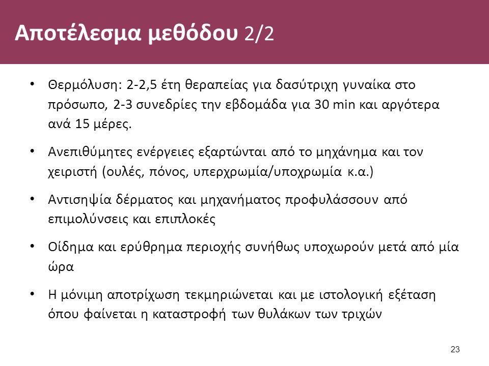 Αποτέλεσμα μεθόδου 2/2 Θερμόλυση: 2-2,5 έτη θεραπείας για δασύτριχη γυναίκα στο πρόσωπο, 2-3 συνεδρίες την εβδομάδα για 30 min και αργότερα ανά 15 μέρες.