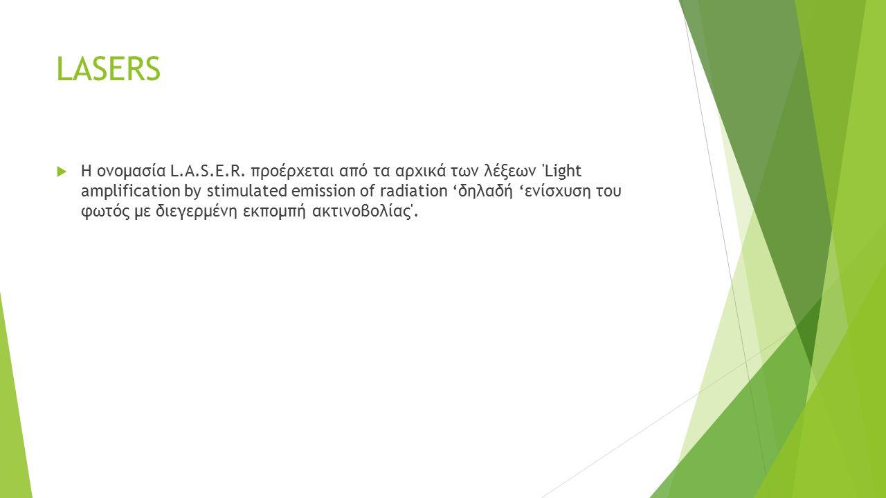 LASERS  H ονομασία L.A.S.E.R. προέρχεται από τα αρχικά των λέξεων 'Light amplification by stimulated emission of radiation 'δηλαδή 'ενίσχυση του φωτό