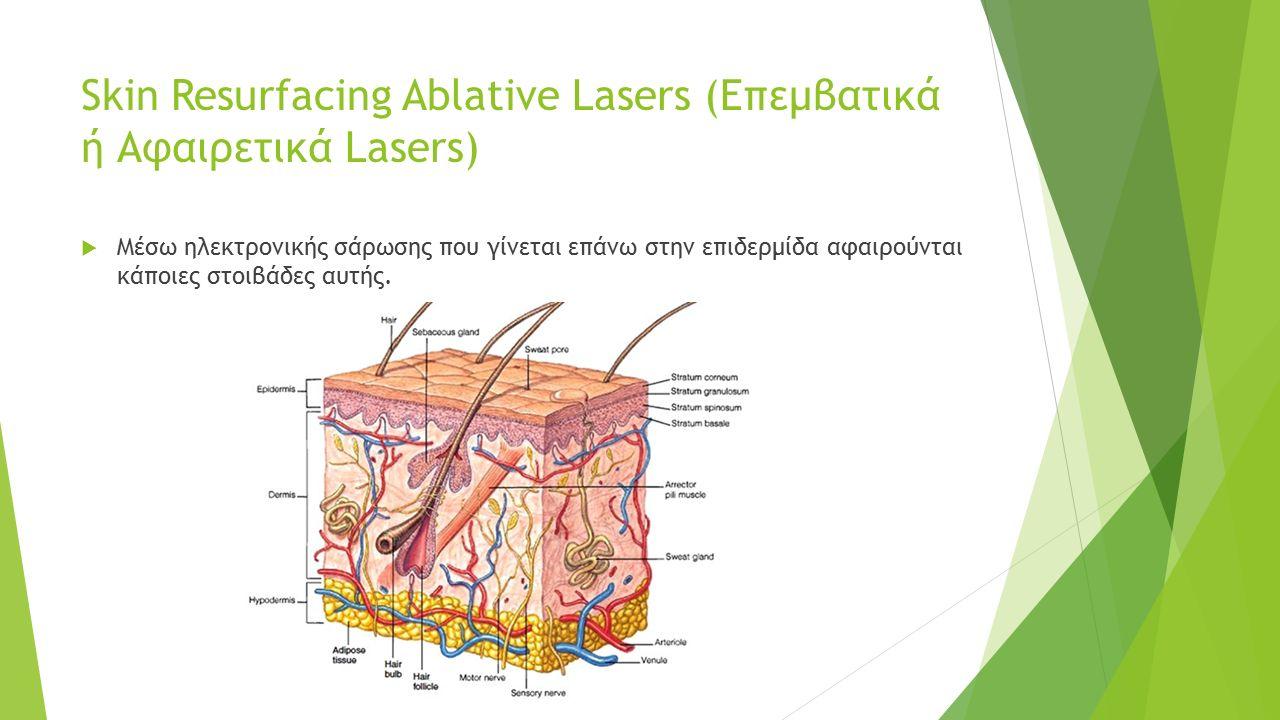 Skin Resurfacing Ablative Lasers (Επεμβατικά ή Αφαιρετικά Lasers)  Μέσω ηλεκτρονικής σάρωσης που γίνεται επάνω στην επιδερμίδα αφαιρούνται κάποιες στ