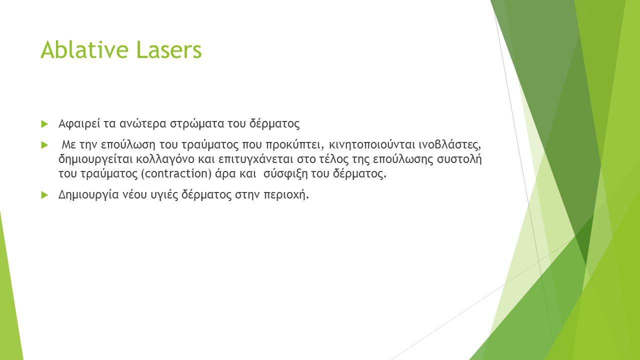 Ablative Lasers  Αφαιρεί τα ανώτερα στρώματα του δέρματος  Με την επούλωση του τραύματος που προκύπτει, κινητοποιούνται ινοβλάστες, δημιουργείται κολλαγόνο και επιτυγχάνεται στο τέλος της επούλωσης συστολή του τραύματος (contraction) άρα και σύσφιξη του δέρματος.