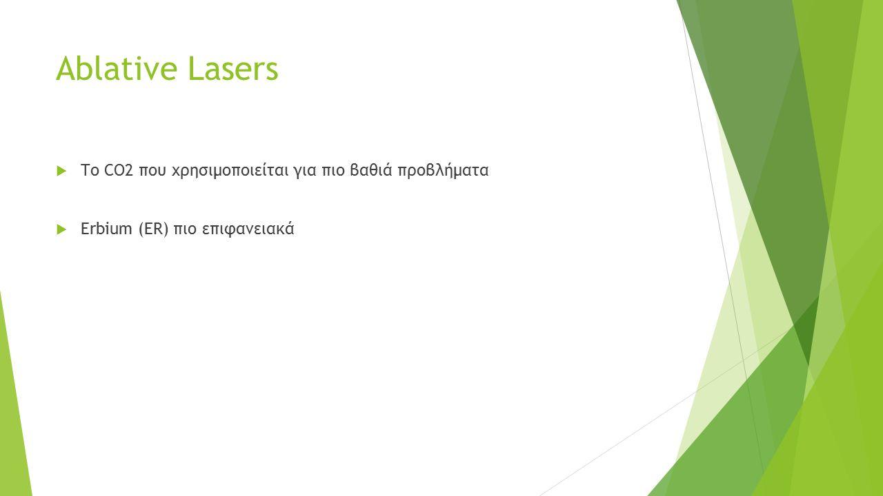 Ablative Lasers  Το CO2 που χρησιμοποιείται για πιο βαθιά προβλήματα  Erbium (ΕR) πιο επιφανειακά