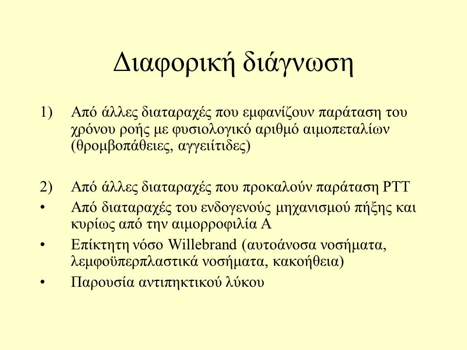 Διαφορική διάγνωση 1)Από άλλες διαταραχές που εμφανίζουν παράταση του χρόνου ροής με φυσιολογικό αριθμό αιμοπεταλίων (θρομβοπάθειες, αγγειίτιδες) 2)Από άλλες διαταραχές που προκαλούν παράταση PTT Από διαταραχές του ενδογενούς μηχανισμού πήξης και κυρίως από την αιμορροφιλία Α Επίκτητη νόσο Willebrand (αυτοάνοσα νοσήματα, λεμφοϋπερπλαστικά νοσήματα, κακοήθεια) Παρουσία αντιπηκτικού λύκου