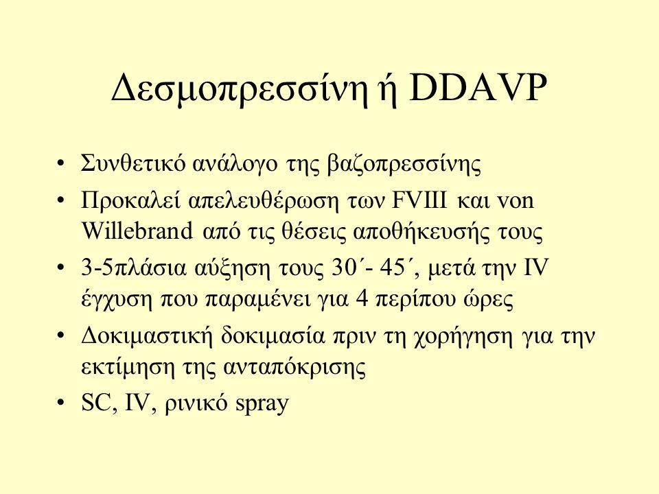 Δεσμοπρεσσίνη ή DDAVP Συνθετικό ανάλογο της βαζοπρεσσίνης Προκαλεί απελευθέρωση των FVIII και von Willebrand από τις θέσεις αποθήκευσής τους 3-5πλάσια αύξηση τους 30΄- 45΄, μετά την IV έγχυση που παραμένει για 4 περίπου ώρες Δοκιμαστική δοκιμασία πριν τη χορήγηση για την εκτίμηση της ανταπόκρισης SC, IV, ρινικό spray