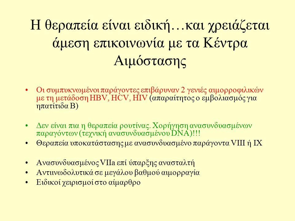 Η θεραπεία είναι ειδική…και χρειάζεται άμεση επικοινωνία με τα Κέντρα Αιμόστασης Οι συμπυκνωμένοι παράγοντες επιβάρυναν 2 γενιές αιμορροφιλικών με τη μετάδοση HBV, HCV, HIV (απαραίτητος ο εμβολιασμός για ηπατίτιδα Β) Δεν είναι πια η θεραπεία ρουτίνας.