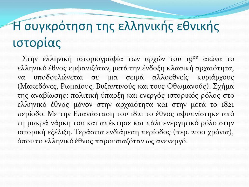 Η συγκρότηση της ελληνικής εθνικής ιστορίας Στην ελληνική ιστοριογραφία των αρχών του 19 ου αιώνα το ελληνικό έθνος εμφανιζόταν, μετά την ένδοξη κλασική αρχαιότητα, να υποδουλώνεται σε μια σειρά αλλοεθνείς κυριάρχους (Μακεδόνες, Ρωμαίους, Βυζαντινούς και τους Οθωμανούς).
