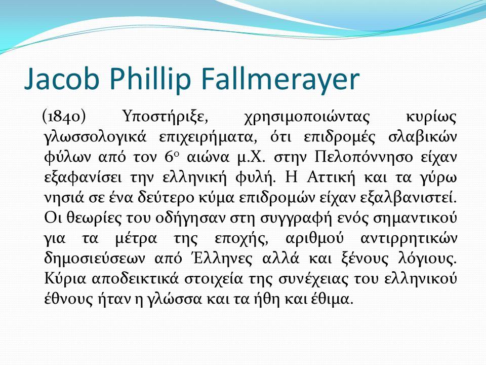 Jacob Phillip Fallmerayer (1840) Υποστήριξε, χρησιμοποιώντας κυρίως γλωσσολογικά επιχειρήματα, ότι επιδρομές σλαβικών φύλων από τον 6 ο αιώνα μ.Χ.