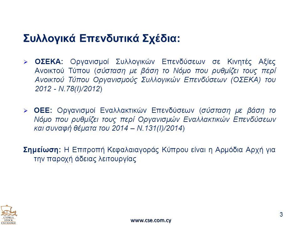 Συλλογικά Επενδυτικά Σχέδια:  ΟΣΕΚΑ: Οργανισμοί Συλλογικών Επενδύσεων σε Κινητές Αξίες Ανοικτού Τύπου (σύσταση με βάση το Νόμο που ρυθμίζει τους περί Ανοικτού Τύπου Οργανισμούς Συλλογικών Επενδύσεων (ΟΣΕΚΑ) του 2012 - N.78(I)/2012)  ΟΕΕ: Οργανισμοί Εναλλακτικών Επενδύσεων (σύσταση με βάση το Νόμο που ρυθμίζει τους περί Οργανισμών Εναλλακτικών Επενδύσεων και συναφή θέματα του 2014 – Ν.131(Ι)/2014) Σημείωση: Η Επιτροπή Κεφαλαιαγοράς Κύπρου είναι η Αρμόδια Αρχή για την παροχή άδειας λειτουργίας 3 www.cse.com.cy