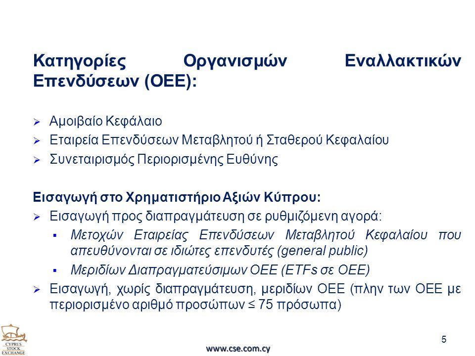 Κατηγορίες Οργανισμών Εναλλακτικών Επενδύσεων (ΟΕΕ):  Αμοιβαίο Κεφάλαιο  Εταιρεία Επενδύσεων Μεταβλητού ή Σταθερού Κεφαλαίου  Συνεταιρισμός Περιορισμένης Ευθύνης Εισαγωγή στο Χρηματιστήριο Αξιών Κύπρου:  Εισαγωγή προς διαπραγμάτευση σε ρυθμιζόμενη αγορά:  Μετοχών Εταιρείας Επενδύσεων Μεταβλητού Κεφαλαίου που απευθύνονται σε ιδιώτες επενδυτές (general public)  Μεριδίων Διαπραγματεύσιμων ΟΕΕ (ETFs σε OEE)  Εισαγωγή, χωρίς διαπραγμάτευση, μεριδίων ΟΕΕ (πλην των ΟΕΕ με περιορισμένο αριθμό προσώπων ≤ 75 πρόσωπα) 5 www.cse.com.cy