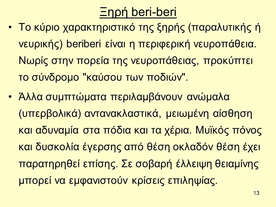 13 Ξηρή beri-beri Το κύριο χαρακτηριστικό της ξηρής (παραλυτικής ή νευρικής) beriberi είναι η περιφερική νευροπάθεια. Νωρίς στην πορεία της νευροπάθει
