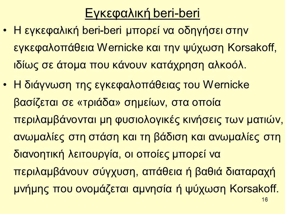 16 Εγκεφαλική beri-beri Η εγκεφαλική beri-beri μπορεί να οδηγήσει στην εγκεφαλοπάθεια Wernicke και την ψύχωση Korsakoff, ιδίως σε άτομα που κάνουν κατάχρηση αλκοόλ.
