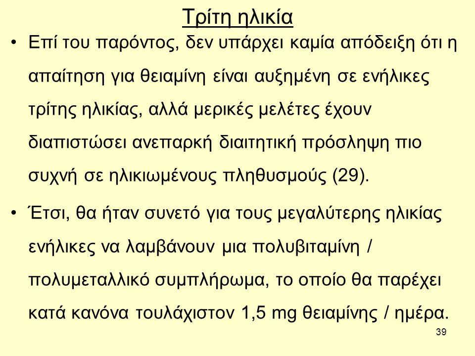 39 Τρίτη ηλικία Επί του παρόντος, δεν υπάρχει καμία απόδειξη ότι η απαίτηση για θειαμίνη είναι αυξημένη σε ενήλικες τρίτης ηλικίας, αλλά μερικές μελέτ