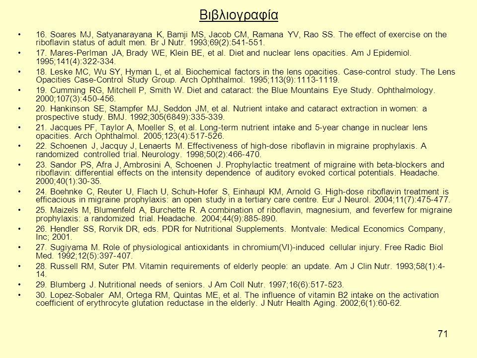 71 Βιβλιογραφία 16. Soares MJ, Satyanarayana K, Bamji MS, Jacob CM, Ramana YV, Rao SS. The effect of exercise on the riboflavin status of adult men. B