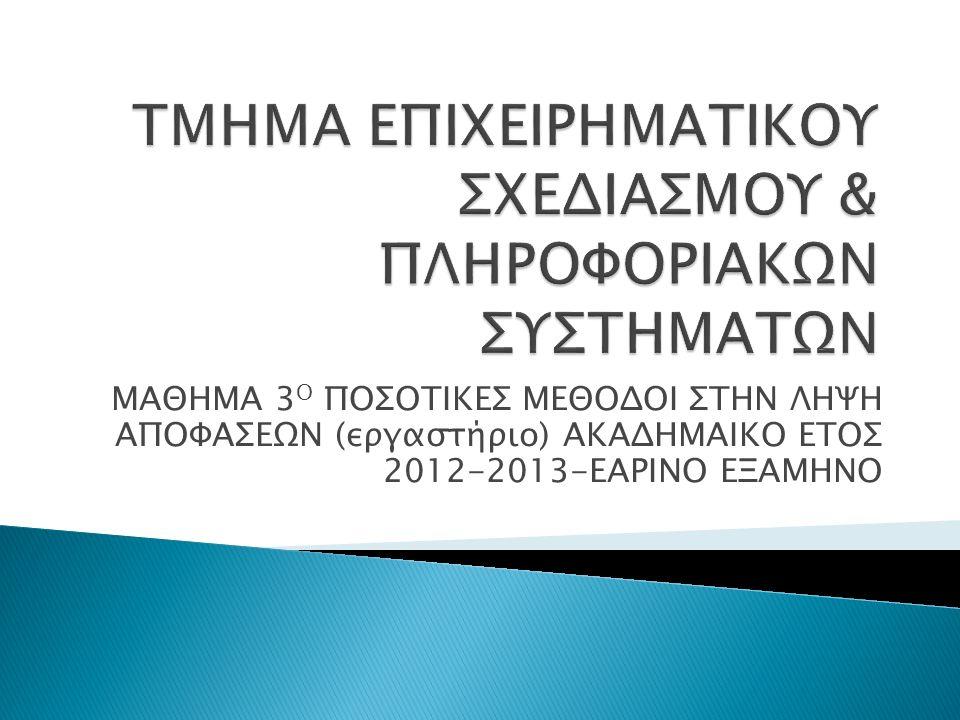 ΜΑΘΗΜΑ 3 Ο ΠΟΣΟΤΙΚΕΣ ΜΕΘΟΔΟΙ ΣΤΗΝ ΛΗΨΗ ΑΠΟΦΑΣΕΩΝ (εργαστήριο) ΑΚΑΔΗΜΑΙΚΟ ΕΤΟΣ 2012-2013-ΕΑΡΙΝΟ ΕΞΑΜΗΝΟ