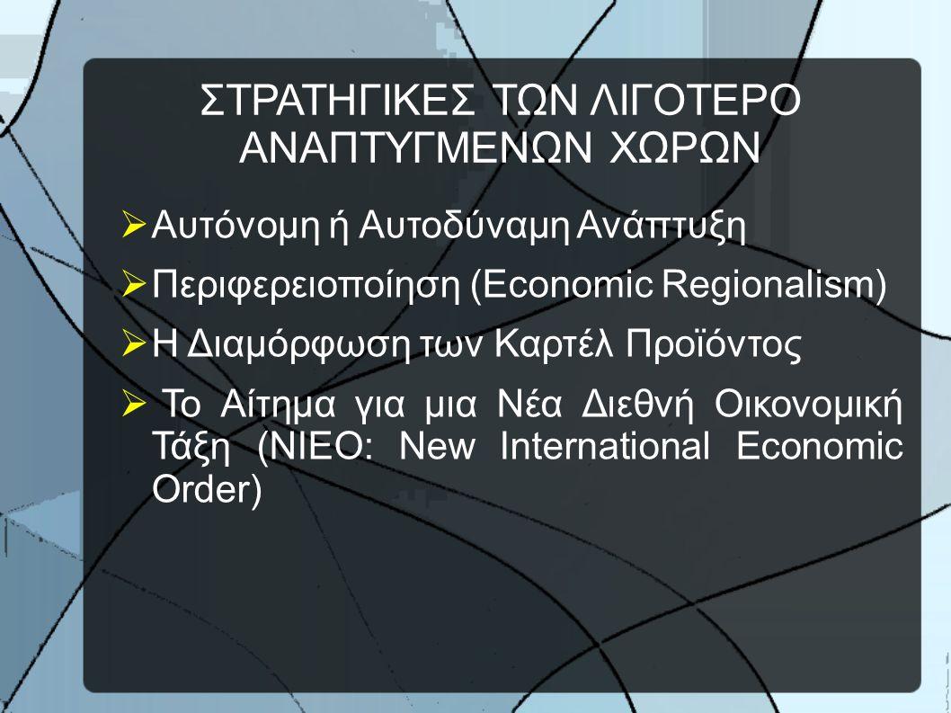 ΣΤΡΑΤΗΓΙΚΕΣ ΤΩΝ ΛΙΓΟΤΕΡΟ ΑΝΑΠΤΥΓΜΕΝΩΝ ΧΩΡΩΝ  Αυτόνομη ή Αυτοδύναμη Ανάπτυξη  Περιφερειοποίηση (Economic Regionalism)  Η Διαμόρφωση των Καρτέλ Προϊόντος  Το Αίτημα για μια Νέα Διεθνή Οικονομική Τάξη (NIEO: New International Economic Order)