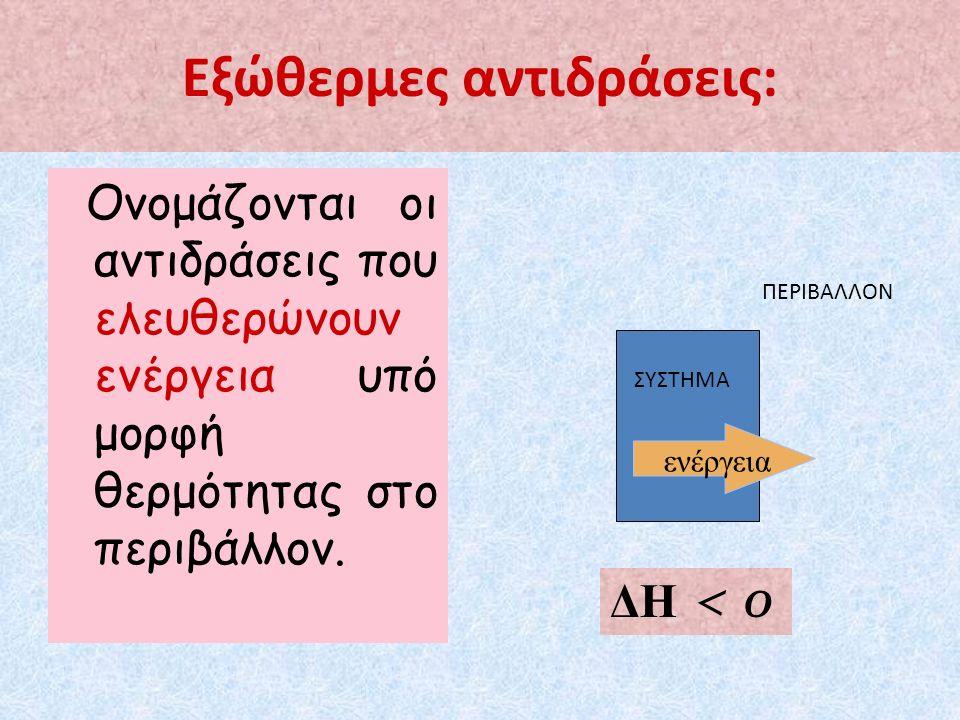 Εξώθερμες αντιδράσεις: Ονομάζονται οι αντιδράσεις που ελευθερώνουν ενέργεια υπό μορφή θερμότητας στο περιβάλλον.